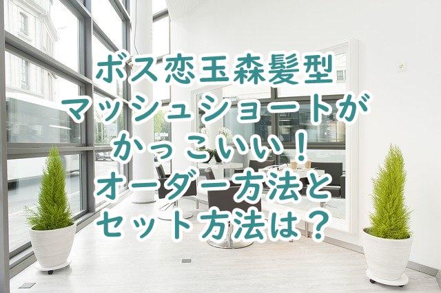 ボス恋玉森髪型マッシュショート