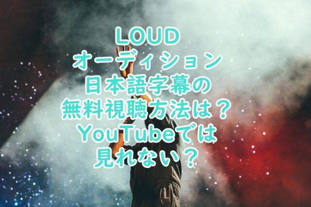 LOUDオーディション日本の視聴方法は?YouTubeでは見れない?