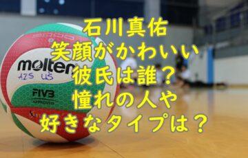 石川真佑笑顔がかわいい彼氏は誰?憧れの人や好きなタイプは?