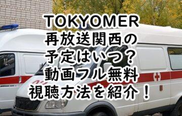 TOKYOMER再放送関西の予定はいつ?動画フル無料視聴する方法を紹介!