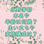 永野芽郁本名や年齢は何歳?生い立ちや家族構成は?