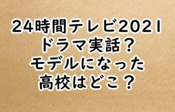 24時間テレビ2021ドラマ実話?モデルの高校はどこ?
