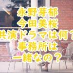 永野芽郁今田美桜共演ドラマや映画は何?対談の仲良しエピソードは?
