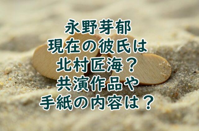 永野芽郁現在の彼氏は北村匠海?共演作品や手紙の内容は?