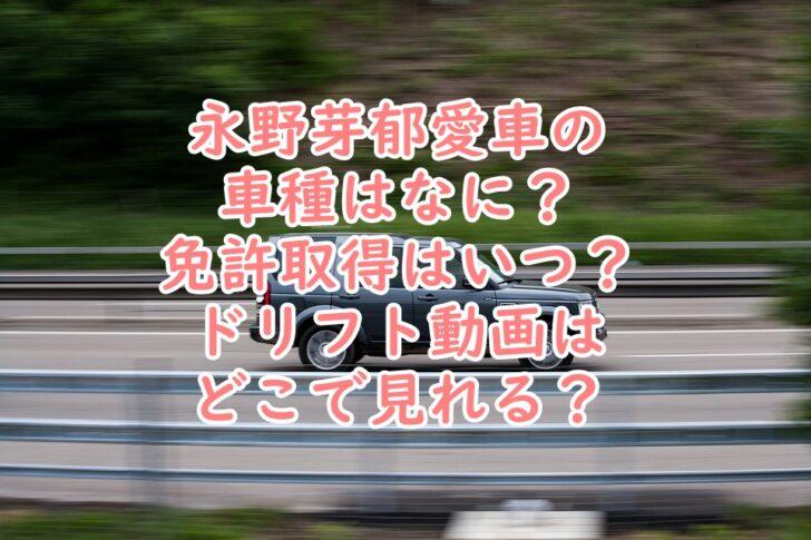 永野芽郁車好き愛車の車種はなに?ドリフト車庫入れ動画がすごい?